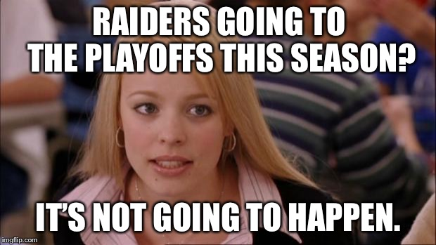 Playoffs? Don't talk about Raiders playoffs! | RAIDERS GOING TO THE PLAYOFFS THIS SEASON? IT'S NOT GOING TO HAPPEN. | image tagged in memes,its not going to happen,raiders,nfl football,suck,playoffs | made w/ Imgflip meme maker