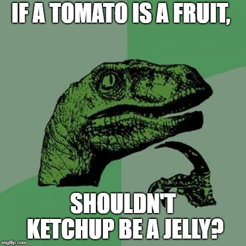 WHAT!?!?! | IF A TOMATO IS A FRUIT, SHOULDN'T KETCHUP BE A JELLY? | image tagged in memes,philosoraptor,tomato,ketchup | made w/ Imgflip meme maker