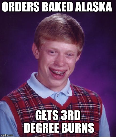 Bad Luck Brian Meme | ORDERS BAKED ALASKA GETS 3RD DEGREE BURNS | image tagged in memes,bad luck brian | made w/ Imgflip meme maker