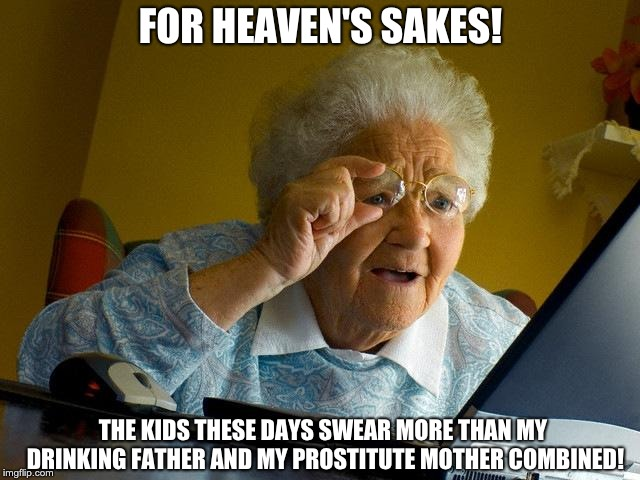 Grandma Finds The Internet Meme | FOR HEAVEN'S SAKES! THE KIDS THESE DAYS SWEAR MORE THAN MY DRINKING FATHER AND MY PROSTITUTE MOTHER COMBINED! | image tagged in memes,grandma finds the internet | made w/ Imgflip meme maker