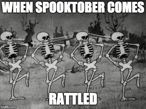 Spooky Scary Skeletons | WHEN SPOOKTOBER COMES RATTLED | image tagged in spooky scary skeletons | made w/ Imgflip meme maker
