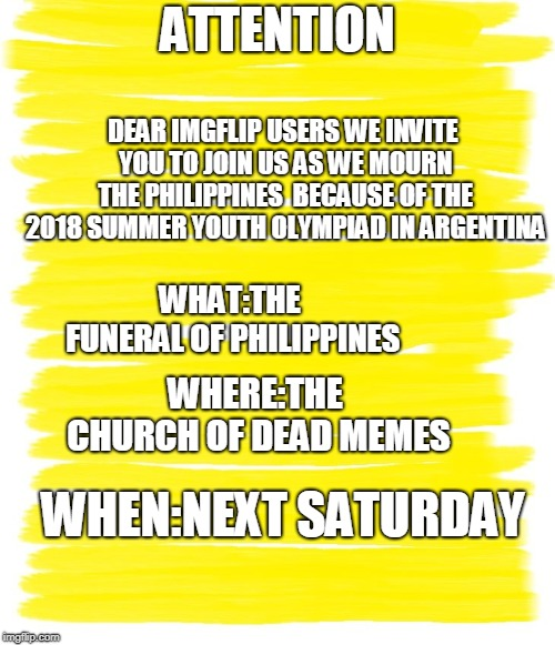 MY FELLOW IMGFLIP USERS COME AND JOIN THE FUNERAL OF THE PHILIPPINES  | ATTENTION DEAR IMGFLIP USERS WE INVITE YOU TO JOIN US AS WE MOURN THE PHILIPPINES  BECAUSE OF THE 2018 SUMMER YOUTH OLYMPIAD IN ARGENTINA WH | image tagged in attention yellow background,funeral,youth,olympics,2018,argentina | made w/ Imgflip meme maker