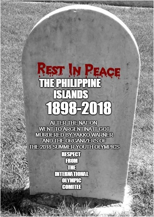 Gravestone | THE PHILIPPINE ISLANDS 1898-2018 AFTER THE NATION WENT TO ARGENTINA IT GOT MURDERED BY YAKKO WARNER AND THE ORGANIZERS OF THE 2018 SUMMER YO | image tagged in gravestone,rip,philippines,youth,olympics,animaniacs | made w/ Imgflip meme maker
