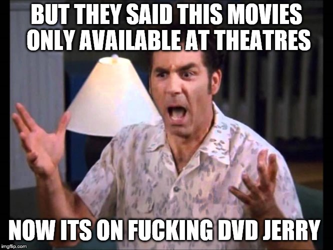 BUT THEY SAID THIS MOVIES ONLY AVAILABLE AT THEATRES NOW ITS ON F**KING DVD JERRY | made w/ Imgflip meme maker
