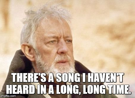 Obi Wan Kenobi Meme | THERE'S A SONG I HAVEN'T HEARD IN A LONG, LONG TIME. | image tagged in memes,obi wan kenobi | made w/ Imgflip meme maker