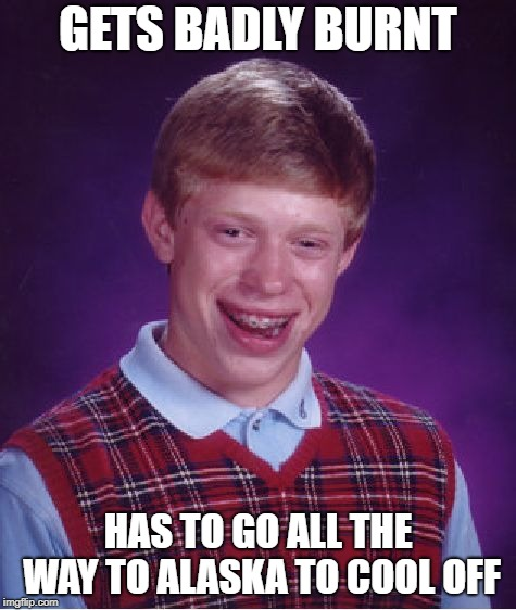 Bad Luck Brian Meme | GETS BADLY BURNT HAS TO GO ALL THE WAY TO ALASKA TO COOL OFF | image tagged in memes,bad luck brian | made w/ Imgflip meme maker