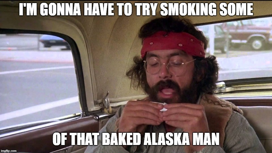 I'M GONNA HAVE TO TRY SMOKING SOME OF THAT BAKED ALASKA MAN | made w/ Imgflip meme maker