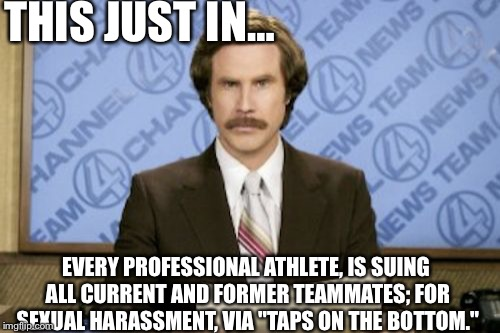 "Good Game Folks | THIS JUST IN… EVERY PROFESSIONAL ATHLETE, IS SUING ALL CURRENT AND FORMER TEAMMATES; FOR SEXUAL HARASSMENT, VIA ""TAPS ON THE BOTTOM."" 