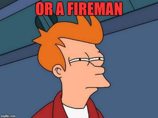 Futurama Fry Meme | OR A FIREMAN | image tagged in memes,futurama fry | made w/ Imgflip meme maker