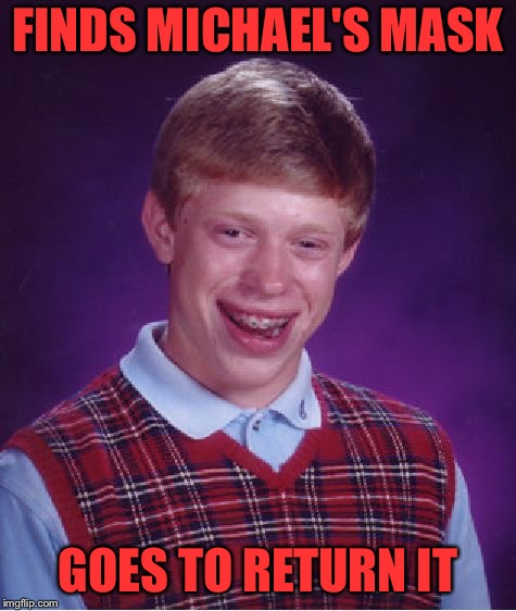 Bad Luck Brian Meme | FINDS MICHAEL'S MASK GOES TO RETURN IT | image tagged in memes,bad luck brian | made w/ Imgflip meme maker