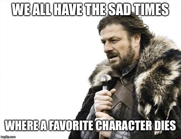 Brace Yourselves X is Coming Meme | WE ALL HAVE THE SAD TIMES WHERE A FAVORITE CHARACTER DIES | image tagged in memes,brace yourselves x is coming | made w/ Imgflip meme maker