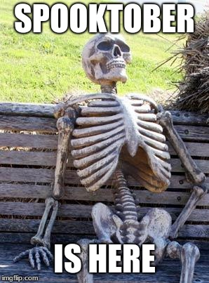 Waiting Skeleton Meme | SPOOKTOBER IS HERE | image tagged in memes,waiting skeleton | made w/ Imgflip meme maker