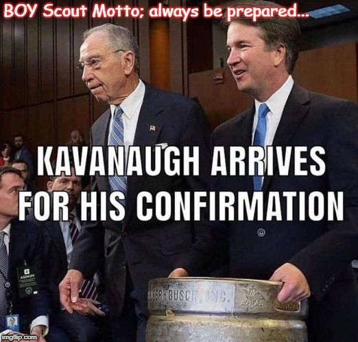 Kavanaugh Confirmation Preparation | BOY Scout Motto; always be prepared... | image tagged in brett kavanaugh,supreme court nomination,supreme court,kavanaugh,political meme | made w/ Imgflip meme maker