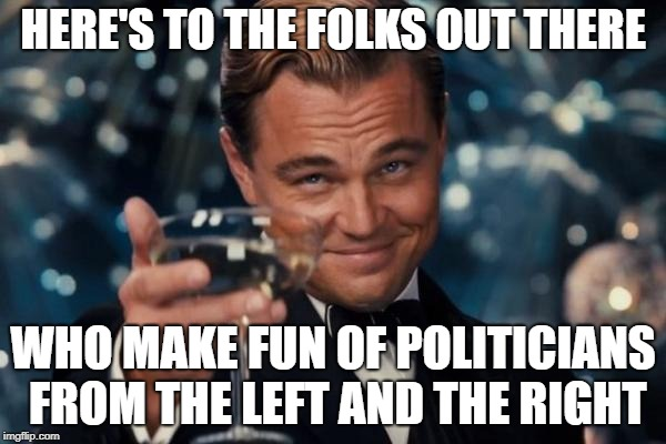 Leonardo Dicaprio Cheers Meme | HERE'S TO THE FOLKS OUT THERE WHO MAKE FUN OF POLITICIANS FROM THE LEFT AND THE RIGHT | image tagged in memes,leonardo dicaprio cheers | made w/ Imgflip meme maker