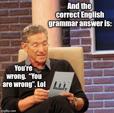 "Maury Lie Detector Meme | And the correct English grammar answer is: You're wrong.  ""You are wrong"". Lol 
