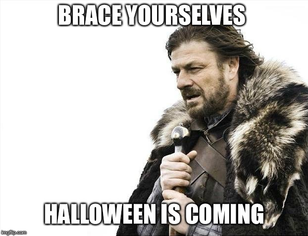 Brace Yourselves X is Coming | BRACE YOURSELVES HALLOWEEN IS COMING | image tagged in memes,brace yourselves x is coming | made w/ Imgflip meme maker