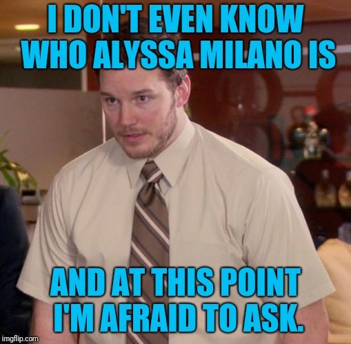 Alyssa WHO? | I DON'T EVEN KNOW WHO ALYSSA MILANO IS AND AT THIS POINT I'M AFRAID TO ASK. | image tagged in memes,afraid to ask andy | made w/ Imgflip meme maker