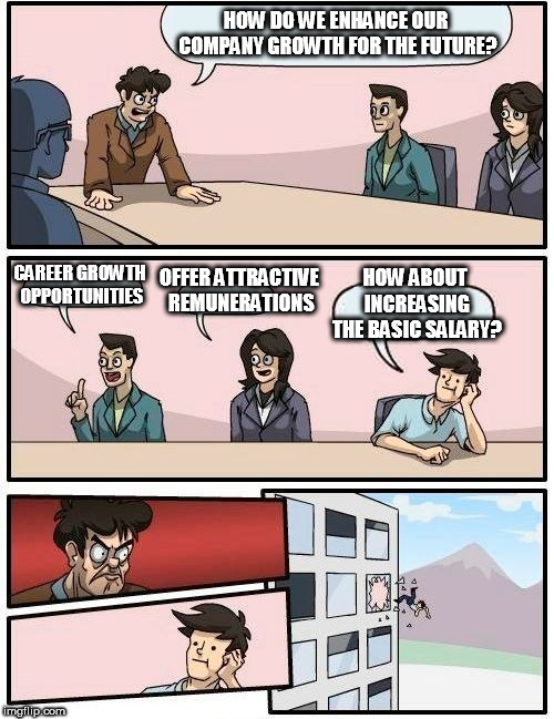 Boardroom Meeting Suggestion Meme | HOW DO WE ENHANCE OUR COMPANY GROWTH FOR THE FUTURE? CAREER GROWTH OPPORTUNITIES OFFER ATTRACTIVE REMUNERATIONS HOW ABOUT INCREASING THE BAS | image tagged in memes,boardroom meeting suggestion | made w/ Imgflip meme maker