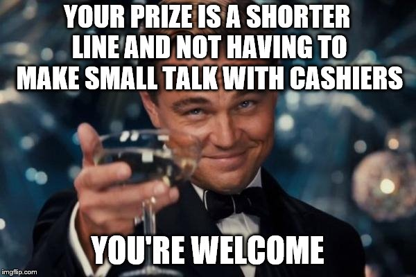 Leonardo Dicaprio Cheers Meme | YOUR PRIZE IS A SHORTER LINE AND NOT HAVING TO MAKE SMALL TALK WITH CASHIERS YOU'RE WELCOME | image tagged in memes,leonardo dicaprio cheers | made w/ Imgflip meme maker
