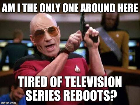 Deja vu, all over again. | AM I THE ONLY ONE AROUND HERE TIRED OF TELEVISION SERIES REBOOTS? | image tagged in picard pistol,memes,star trek,television,sequels,reboot | made w/ Imgflip meme maker