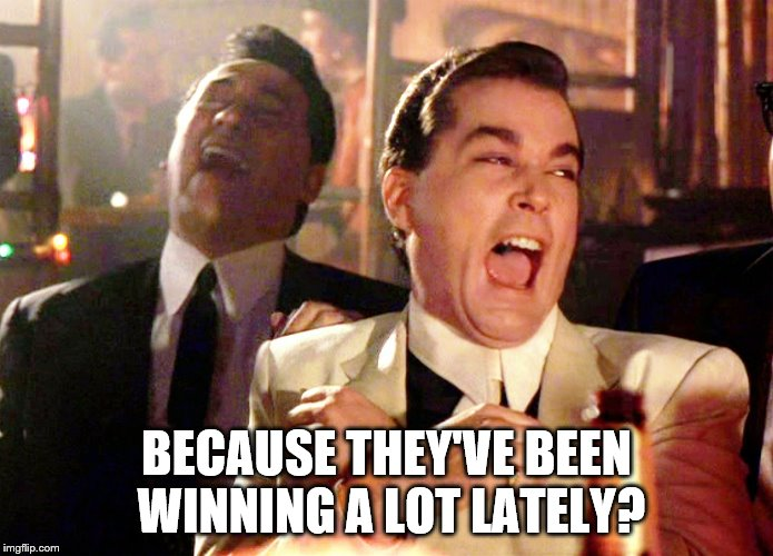 Good Fellas Hilarious Meme | BECAUSE THEY'VE BEEN WINNING A LOT LATELY? | image tagged in memes,good fellas hilarious | made w/ Imgflip meme maker