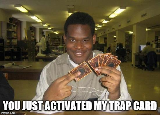 You Just Activated My Trap Card | YOU JUST ACTIVATED MY TRAP CARD | image tagged in you just activated my trap card | made w/ Imgflip meme maker