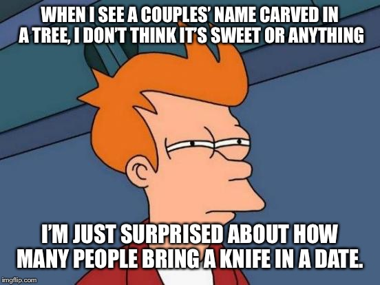 It's true! | WHEN I SEE A COUPLES' NAME CARVED IN A TREE, I DON'T THINK IT'S SWEET OR ANYTHING I'M JUST SURPRISED ABOUT HOW MANY PEOPLE BRING A KNIFE IN  | image tagged in memes,futurama fry,dating,couples,how many people do this | made w/ Imgflip meme maker