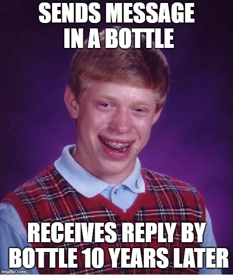 Bad Luck Brian Meme | SENDS MESSAGE IN A BOTTLE RECEIVES REPLY BY BOTTLE 10 YEARS LATER | image tagged in memes,bad luck brian | made w/ Imgflip meme maker