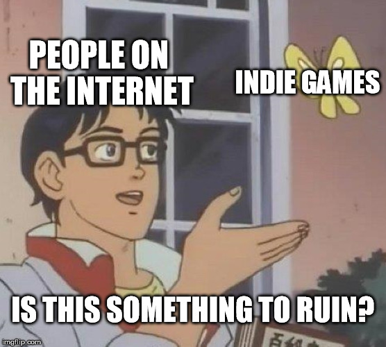 Is This A Pigeon Meme | PEOPLE ON THE INTERNET INDIE GAMES IS THIS SOMETHING TO RUIN? | image tagged in memes,is this a pigeon | made w/ Imgflip meme maker