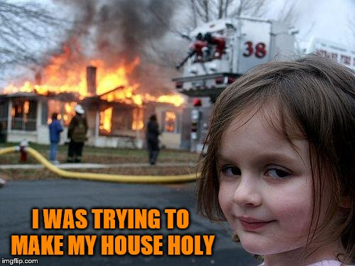 Disaster Girl Meme | I WAS TRYING TO MAKE MY HOUSE HOLY | image tagged in memes,disaster girl | made w/ Imgflip meme maker