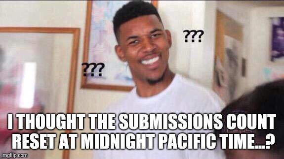 So, just what time DOES it reset? | I THOUGHT THE SUBMISSIONS COUNT RESET AT MIDNIGHT PACIFIC TIME...? | image tagged in black guy confused,memes,imgflip submission,submitted,wtf,midnight | made w/ Imgflip meme maker