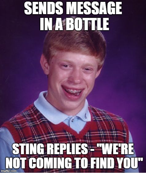 "Bad Luck Brian Meme | SENDS MESSAGE IN A BOTTLE STING REPLIES - ""WE'RE NOT COMING TO FIND YOU"" 