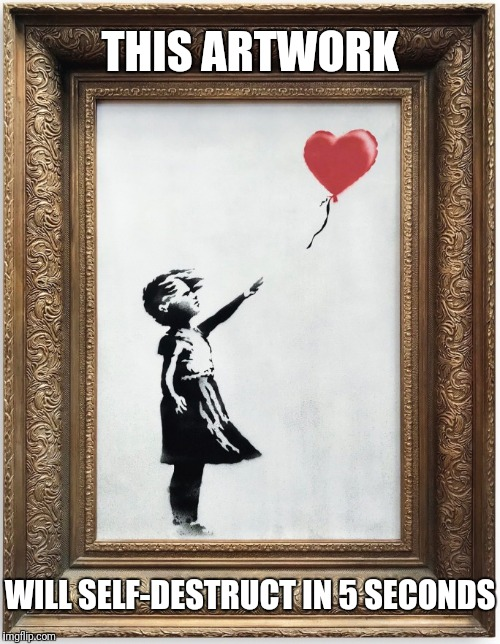 Artwork Impossible | THIS ARTWORK WILL SELF-DESTRUCT IN 5 SECONDS | image tagged in banksy,mission impossible,meme,funny memes,memes | made w/ Imgflip meme maker