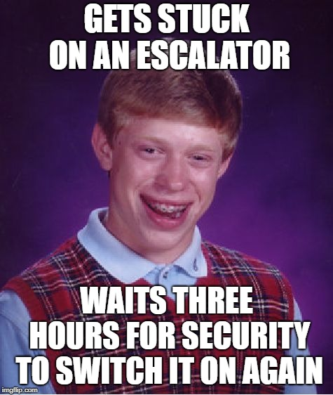 Lost in the supermarket... | GETS STUCK ON AN ESCALATOR WAITS THREE HOURS FOR SECURITY TO SWITCH IT ON AGAIN | image tagged in memes,bad luck brian,supermarket | made w/ Imgflip meme maker