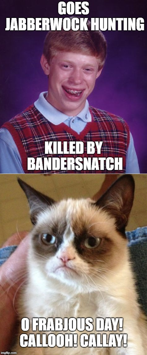 Cat chortling in its joy! | GOES JABBERWOCK HUNTING KILLED BY BANDERSNATCH O FRABJOUS DAY! CALLOOH! CALLAY! | image tagged in bad luck brian,grumpy cat,through the looking glass,jabberwocky | made w/ Imgflip meme maker