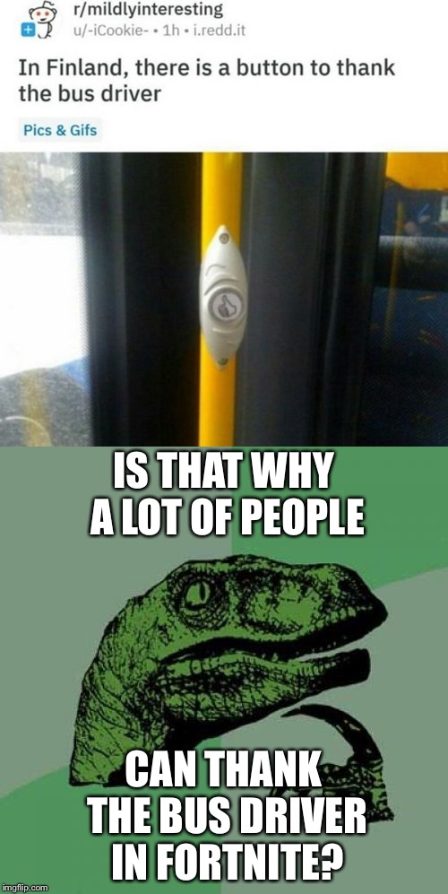 *Suspicous hmm'ing intensfies* |  IS THAT WHY A LOT OF PEOPLE; CAN THANK THE BUS DRIVER IN FORTNITE? | image tagged in memes,philosoraptor,fortnite,bus driver | made w/ Imgflip meme maker