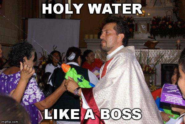 be blessed ! | HOLY WATER LIKE A BOSS | image tagged in memes,funny,priest,holy water,like a boss | made w/ Imgflip meme maker