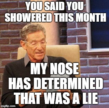 Maury Lie Detector Meme | YOU SAID YOU SHOWERED THIS MONTH MY NOSE HAS DETERMINED THAT WAS A LIE | image tagged in memes,maury lie detector | made w/ Imgflip meme maker