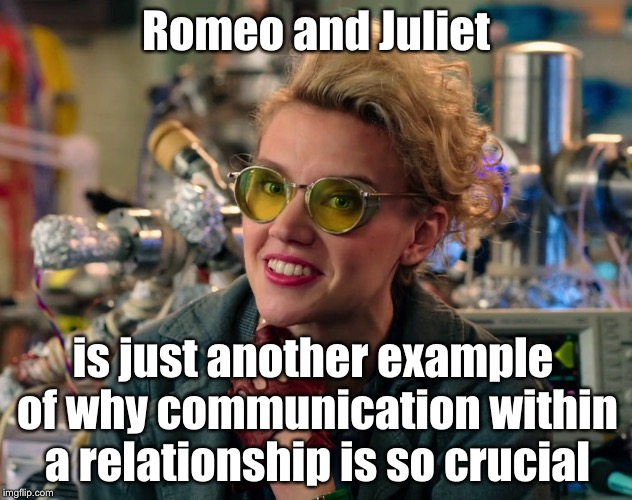 Holtzmann logic | Romeo and Juliet is just another example of why communication within a relationship is so crucial | image tagged in logic,ghostbusters,ghostbusters reboot,ghostbusters 2016,romeo and juliet,funny memes | made w/ Imgflip meme maker