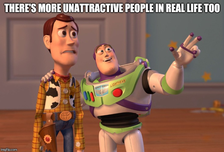 X, X Everywhere Meme | THERE'S MORE UNATTRACTIVE PEOPLE IN REAL LIFE TOO | image tagged in memes,x x everywhere | made w/ Imgflip meme maker
