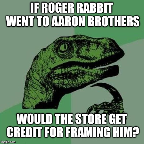 Philosoraptor | IF ROGER RABBIT WENT TO AARON BROTHERS WOULD THE STORE GET CREDIT FOR FRAMING HIM? | image tagged in raptor,roger rabbit | made w/ Imgflip meme maker