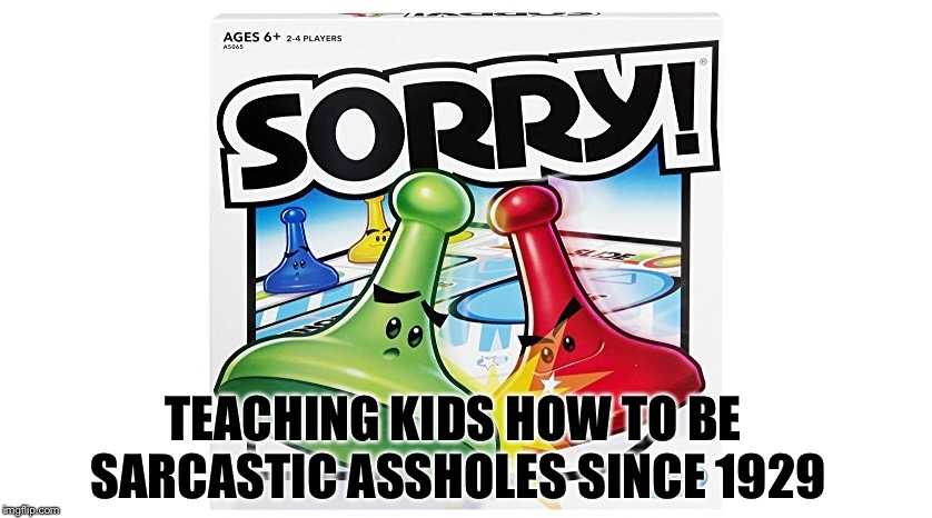 new slogan  | TEACHING KIDS HOW TO BE SARCASTIC ASSHOLES SINCE 1929 | image tagged in memes,sorry,sorry not sorry,scumbag | made w/ Imgflip meme maker