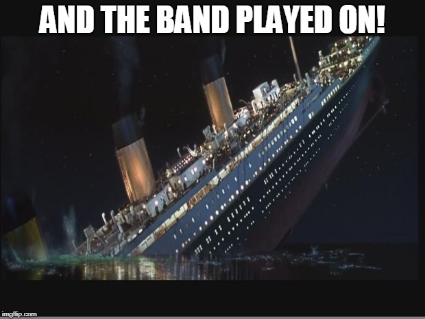 Titanic Sinking |  AND THE BAND PLAYED ON! | image tagged in titanic sinking | made w/ Imgflip meme maker