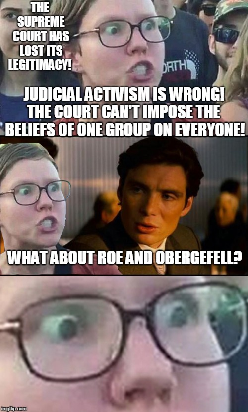 Inception Liberal | THE SUPREME COURT HAS LOST ITS LEGITIMACY! WHAT ABOUT ROE AND OBERGEFELL? JUDICIAL ACTIVISM IS WRONG! THE COURT CAN'T IMPOSE THE BELIEFS OF  | image tagged in inception liberal,scotus,gay marriage,abortion,activism,memes | made w/ Imgflip meme maker