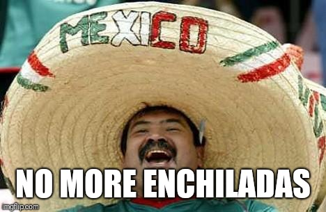 Juan Mexican Man | NO MORE ENCHILADAS | image tagged in juan mexican man | made w/ Imgflip meme maker