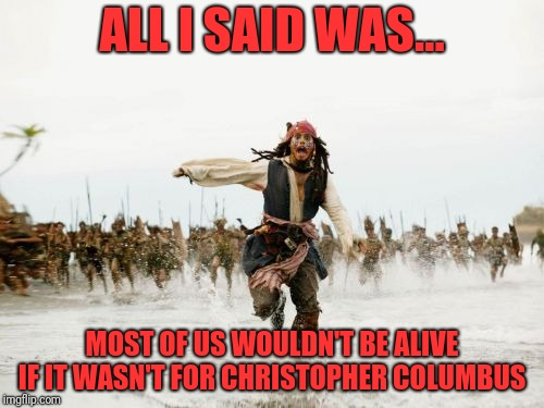 Second greatest journey of exploration in human history. Moon landing #1 imo | ALL I SAID WAS... MOST OF US WOULDN'T BE ALIVE IF IT WASN'T FOR CHRISTOPHER COLUMBUS | image tagged in christopher columbus | made w/ Imgflip meme maker