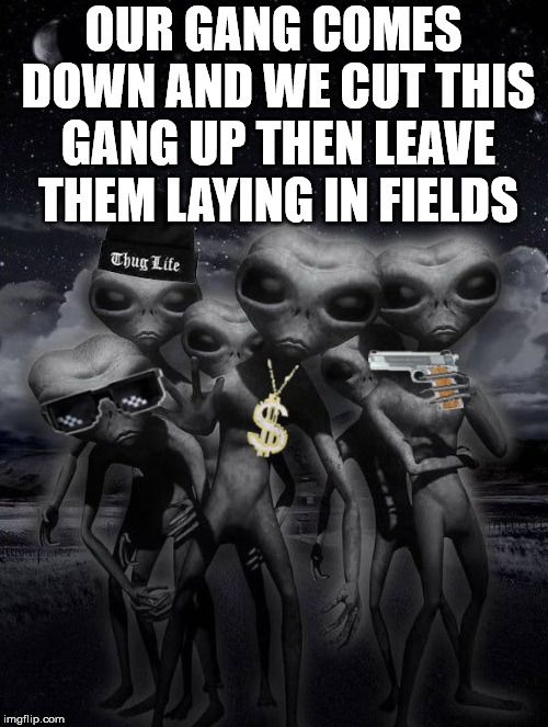 alien week,aliens,memes | OUR GANG COMES DOWN AND WE CUT THIS GANG UP THEN LEAVE THEM LAYING IN FIELDS | image tagged in alien week aliens memes | made w/ Imgflip meme maker
