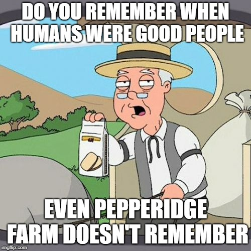 Pepperidge Farm Remembers Meme | DO YOU REMEMBER WHEN HUMANS WERE GOOD PEOPLE EVEN PEPPERIDGE FARM DOESN'T REMEMBER | image tagged in memes,pepperidge farm remembers | made w/ Imgflip meme maker