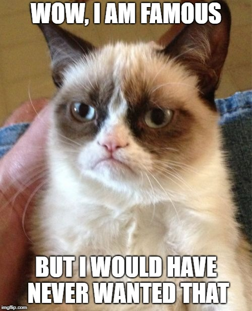 Grumpy Cat Socraziness_all_the_way event, Oct 5-9. | WOW, I AM FAMOUS BUT I WOULD HAVE NEVER WANTED THAT | image tagged in memes,grumpy cat | made w/ Imgflip meme maker