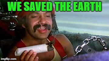 cheech and chong blunt | WE SAVED THE EARTH | image tagged in cheech and chong blunt | made w/ Imgflip meme maker
